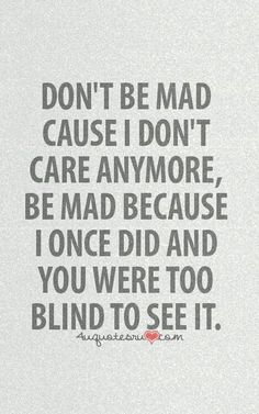 Don't please be mad at me because of that but because you were to blind to see when i did care. Also i dont think you knew me when i did care Now Quotes, True Quotes, Great Quotes, Quotes To Live By, Funny Quotes, Inspirational Quotes, Don't Care Quotes, Quotable Quotes, Qoutes