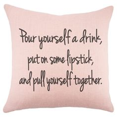 pour yourself a drink, put on some lipstick, and pull yourself together <3 i love this pillow! http://jossandmain.hardpin.com/tracker/c.php?m=HardPin&u=type359&url=https%253A%252F%252Fwww.jossandmain.com%252FRosy-Outlook-Flair-Pillow%257EWTSN2050%257EE9449.html%253Frefid%253DHSOJM3.type359%2526referrerid%253D664253%2526medium%253DHardPin%2526source%253DPinterest%2526campaign%253Dtype359&cid=276&hscpid=637324