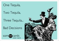 One Tequila, Two Tequila, Three Tequila... Bad Decisions.