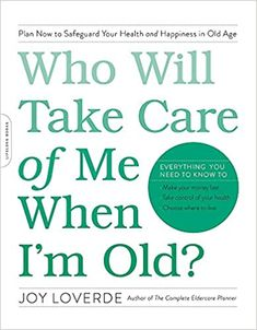 Who Will Take Care of Me When I'm Old?: Plan Now to Safeguard Your Health and Happiness in Old Age by Joy Loverde Da Capo Lifelong Books Creative Birthday Ideas, Birthday Ideas For Her, Best Self Help Books, Long Term Care Insurance, Causes Of Infertility, Old Age, Elderly Care, Parenting Books, Take Care Of Me