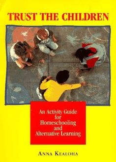 Trust the Children: An Activity Manual for Homeschooling and Alternative Learning: Anna Kealoha: 9780890877487: Amazon.com: Books