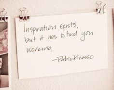 Inspiration exists, but it has to find you working!    Start working & Have a happy Monday :)