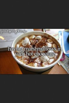 having marshmallows in your hot chocolate.♥