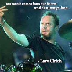 """""""Our music comes from our hearts and it always has!"""" - Lars Ulrich"""