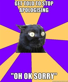 Omg. I do this..... I apologize for things you dont even need to apologize for!!!!!