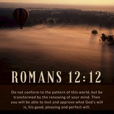 Do not conform to the pattern of this world, but be transformed by the renewing of your mind. Then you will be able to test and approve what God's will is, his good, pleasing and perfect will. Romans 12.12