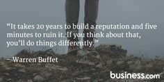 """""""It takes 20 years to build a reputation and five minutes to ruin it. If you think about that, you'll do things differently."""" - Warren Buffet"""