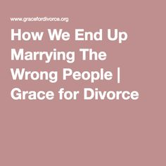 How We End Up Marrying The Wrong People | Grace for Divorce