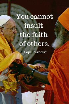 Pope Francis. You cannot insult the faith of others