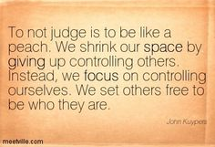 To not judge is to be like a peach. We shrink our space by giving up controlling others. Instead, we focus on controlling ourselves. We set others free to be who they are. John Kuypers