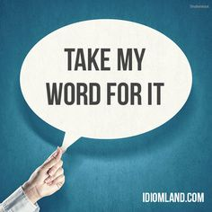 """Take my word for it"" means ""trust me"". Example: If you want a great Greek restaurant, you should go to Maria's. Take my word for it, it's the best Greek place in the city!    Learning English can be fun!  Visit our website: learzing.com #idiom #idioms #saying #sayings #phrase #phrases #expression #expressions #english #englishlanguage #learnenglish #studyenglish #language #vocabulary #dictionary #grammar #efl #esl #tesl #tefl #toefl #ielts #toeic #englishlearning #vocab #wordoftheda"