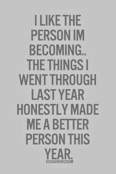 I like the person I'm becoming... the things I went through last year honestly made me a better person this year!!!  #overcome