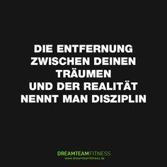 Die Entfernung zwischen deinen Träumen und der Realität nennt man Disziplin.
