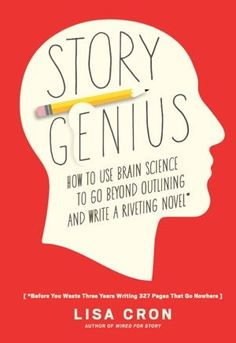 Story Genius: How to Use Brain Science to Go Beyond Outlining and Write a Riveting Novel — By Lisa Cron