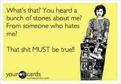 Funny Confession Ecard: What's that? You heard a bunch of stories about me? From someone who hates me? That shit MUST be true!!