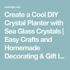 Create a Cool DIY Crystal Planter with Sea Glass Crystals | Easy Crafts and Homemade Decorating & Gift Ideas | HGTV
