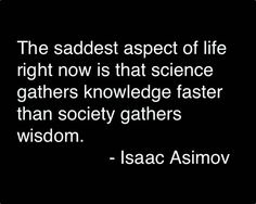 The saddest aspect of life right now is that science gathers knowledge faster than society gathers wisdom-- Isaac Asimov