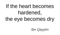 if the heart becomes hardened, the eye becomes dry.
