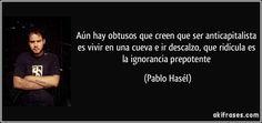 Aún hay obtusos que creen que ser anticapitalista es vivir en una cueva e ir descalzo, que ridícula es la ignorancia prepotente (Pablo Hasél)