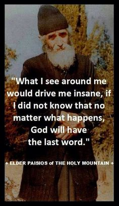 """What I see around me would drive me insane, if I did not know that no matter what happens, God will have the last word."" - Elder Paisios of the Holy Mountain Catholic Quotes, Religious Quotes, Spiritual Quotes, Religious Icons, Spiritual Growth, Christian Faith, Christian Quotes, Christian Warrior, Shining Tears"