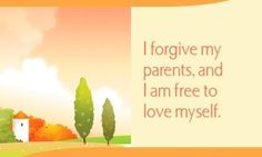 I forgive my parents, and I am free to love myself.  ~ Louise L. Hay