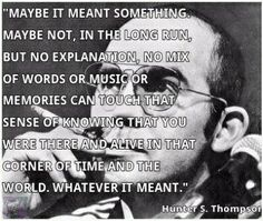 """""""Maybe it meant something. Maybe not. In the long run, no mix of words or music or memories can top that sense of knowing that you were there and alive in that corner of time and the world, whatever it meant."""" -Hunter S. Thompson"""
