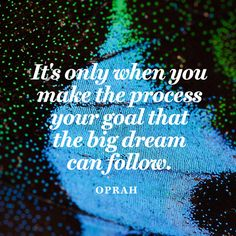 It's only when you make the process your goal that the big dream can follow. — Oprah