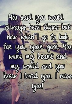 You said you would always been there but now when I go to look for you, your gone. You were my heart and my world and you knew I loved you. I miss you!