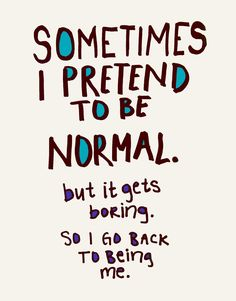 Sometimes I pretend to be normal but it gets boring so I go back to being me