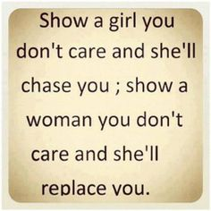 Show a girl you don't care and she will chase you; show a woman you don't care and she'll replace you. Great Quotes, Quotes To Live By, Me Quotes, Funny Quotes, Inspirational Quotes, Weak Men Quotes, Motivational, Worth Quotes, Poetry Quotes