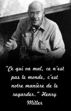 """""""Ce qui va mal, ce n'est pas le monde, c'est notre manière de le regarder."""" Henry Miller"""