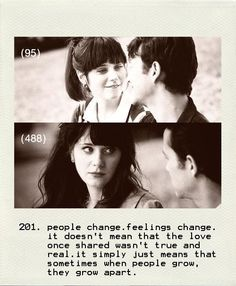 People change. Feelings change. It doesn't mean that the love once shared wasn't true and real. It simply just means that sometimes when people grow, they grow apart...   -(500) Days of Summer