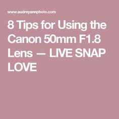 8 Tips for Using the Canon 50mm F1.8 Lens — LIVE SNAP LOVE