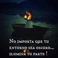 No importa que tu entorno sea oscuro... Ilumina tu parte!!!