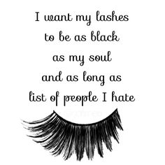 I want my lashes to be as black  as my soul and as long as  list of people I hate   Haha! Love it!