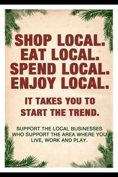 Let's buy presents and gift certificates from small local businesses and self-employed people. Look at a local business -a dollar spent here stays in the economy. It goes to local payroll, to the owner, to local taxes, and it really adds up very, very quickly. Consumers may be able to get a better deal online, but immediately the tax revenue is lost. Sure, we all want to save money and I get that, but it's the tax revenue that gets potholes filled and firefighters and police officers…