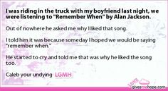 "I was riding in the truck with my boyfriend last night, we were listening to ""Remember When"" by Alan Jackson."