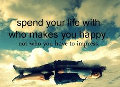 Spend your life with who makes you happy,  not who you have to impress.