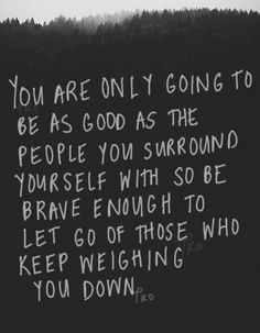 You are only going to be as good as the people you surround yourself with so be brave enough to let go of those who keep weighing you down.