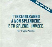 T'insegneranno a non splendere.  E tu splendi, invece.  Pier Paolo Pasolini.