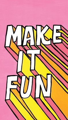 make it fun, always
