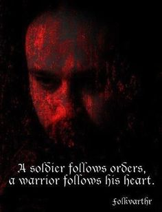 A soldier follows orders, a warrior follows his heart