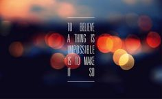 To believe a thing is impossible is to MAKE IT SO