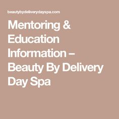Mentoring & Education Information – Beauty By Delivery Day Spa
