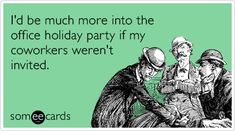 I'd be much more into the office holiday party if my coworkers weren't invited. @someecards