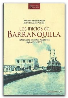 Los inicios de Barranquilla – Armando Arrieta Barbosa y Ruth Hernández Arévalo – Universidad del Norte  www.librosyeditores.com/tiendalemoine/historia/1673-inicios-barranquilla-poblamiento-en-bajo-magdalena-s-xvi-al-xviii.html    Editores y distribuidores.