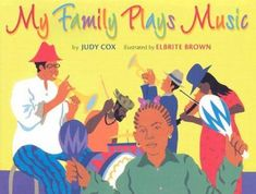 My Family Plays Music by Judy Cox. A musical family enjoys getting together to celebrate. Primary.