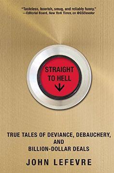 Straight to Hell: True Tales of Deviance, Debauchery, and Billion-Dollar Deals: John LeFevre: 9780802123305: Amazon.com: Books
