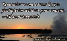 Remember no one can make you feel inferior without your consent.  –Eleanor Roosevelt For more poems visit: www.lovepoemswebsite.com