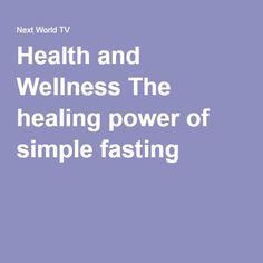 Health and Wellness The healing power of simple fasting